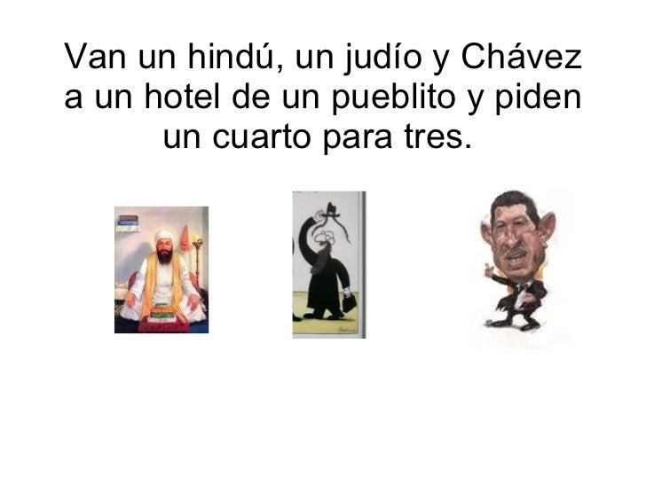 Van un hindú, un judío y Chávez a un hotel de un pueblito y piden un cuarto para tres.