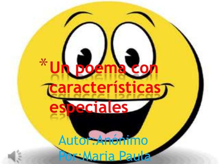 Un poema con características especiales<br />Por: Desconocido<br />Autor:Anónimo<br />Por:Maria Paula Caicedo<br />
