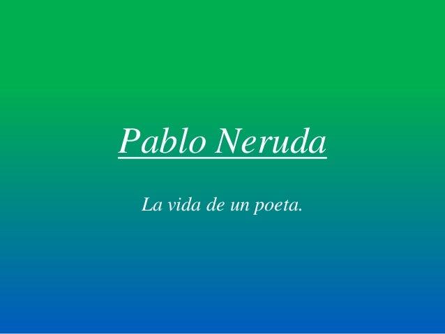 Pablo Neruda La vida de un poeta.