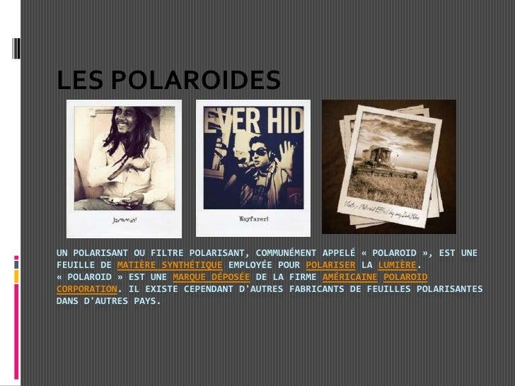 Un polarisant ou filtre polarisant, communément appelé «Polaroid», est une feuille de matière synthétique employée pour ...