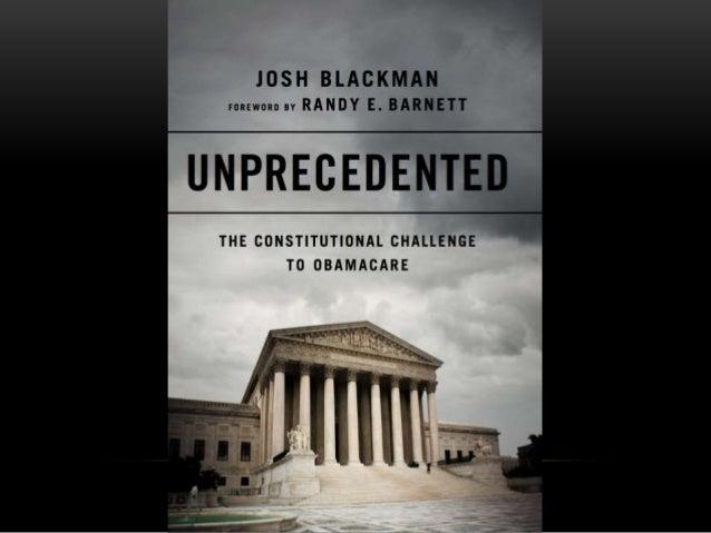 Josh Blackman www.JoshBlackman.com @JoshMBlackman me@JoshBlackman.com UNPRECEDENTED The Constitutional Challenge to Obamac...