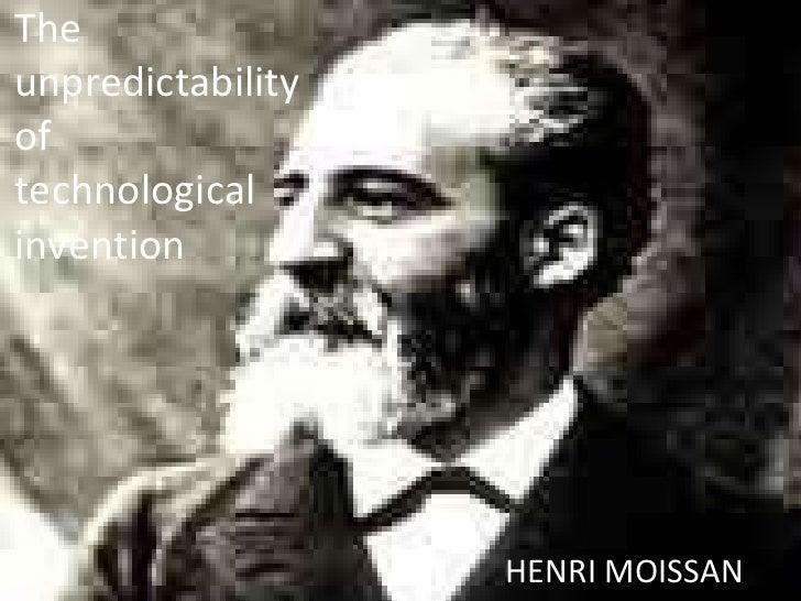 The unpredictability of technological invention <ul><li>HENRI MOISSAN </li></ul>