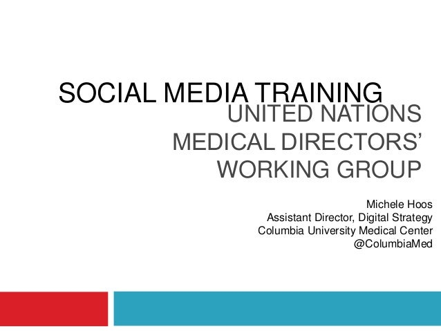 UNITED NATIONS MEDICAL DIRECTORS' WORKING GROUP Michele Hoos Assistant Director, Digital Strategy Columbia University Medi...