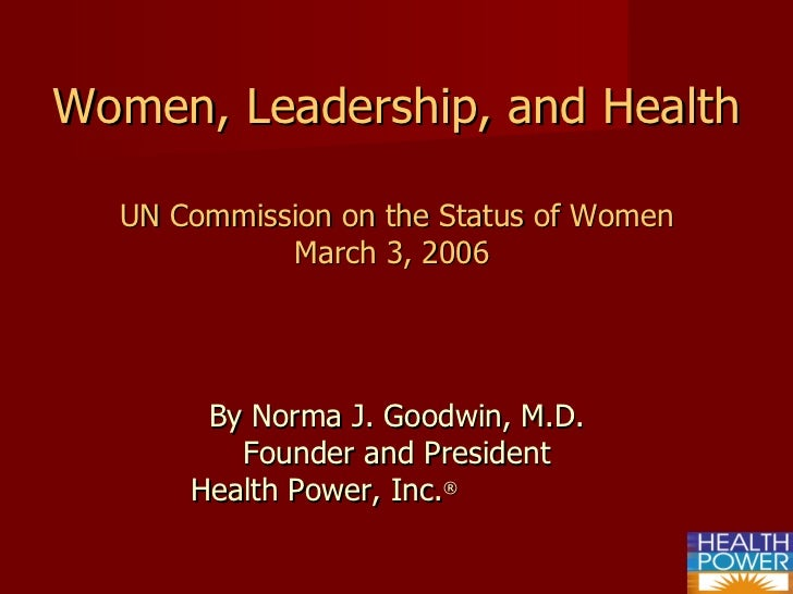 Women, Leadership, and Health UN Commission on the Status of Women March 3, 2006   By Norma J. Goodwin, M.D. Founder and P...