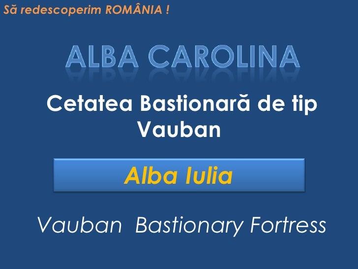 Cetatea Bastionară de tip Vauban Vauban  Bastionary Fortress Să redescoperim ROMÂNIA ! Alba Iulia