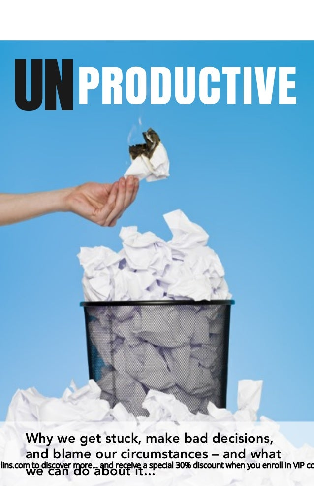 UNPRODUCTIVE Why we get stuck, make bad decisions, and blame our circumstances – and what we can do about it... llins.com ...