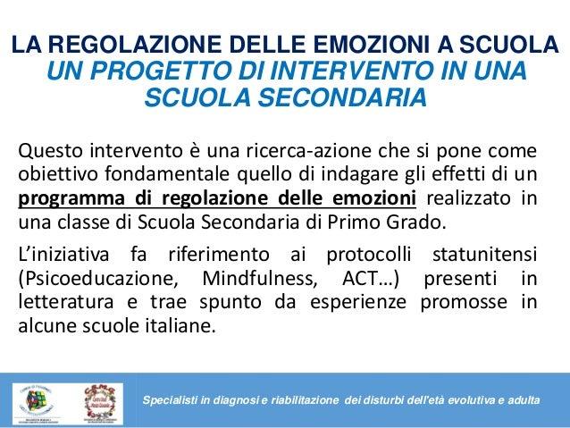LA REGOLAZIONE DELLE EMOZIONI A SCUOLA UN PROGETTO DI INTERVENTO IN UNA SCUOLA SECONDARIA Questo intervento è una ricerca-...