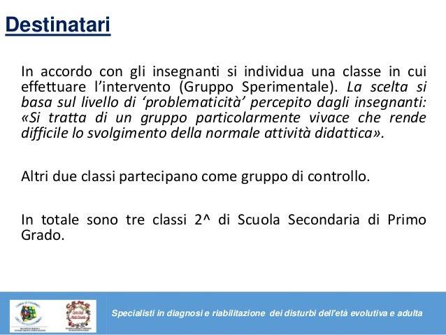 Destinatari In accordo con gli insegnanti si individua una classe in cui effettuare l'intervento (Gruppo Sperimentale). La...