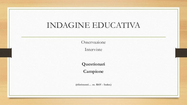 INDAGINE EDUCATIVA Osservazione Interviste Questionari Campione (riferimenti… es. RAV - Index)