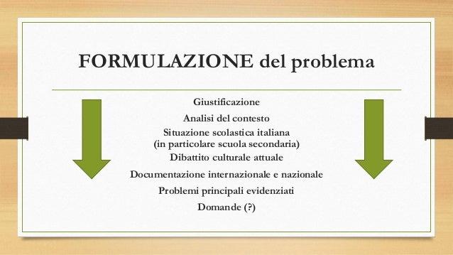 FORMULAZIONE del problema Giustificazione Analisi del contesto Situazione scolastica italiana (in particolare scuola secon...
