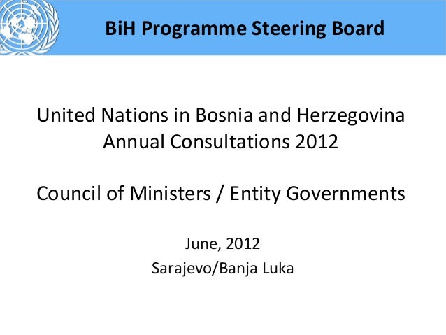 BiH Programme Steering BoardUnited Nations in Bosnia and Herzegovina       Annual Consultations 2012Council of Ministers /...