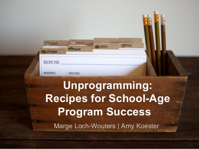 Marge Loch-Wouters | Amy KoesterUnprogramming:Recipes for School-AgeProgram Success