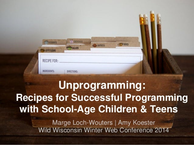 Unprogramming: Recipes for Successful Programming with School-Age Children & Teens Marge Loch-Wouters | Amy Koester Wild W...