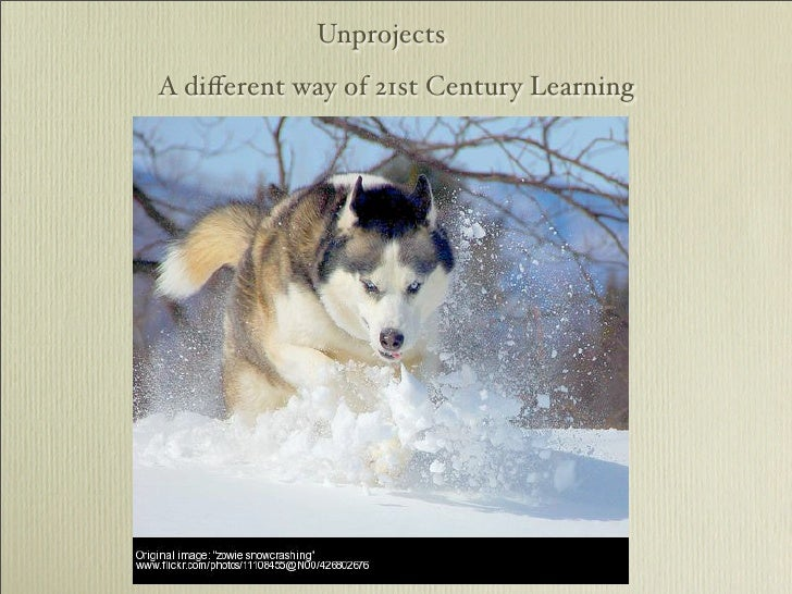 Unprojects A different way of 21st Century Learning
