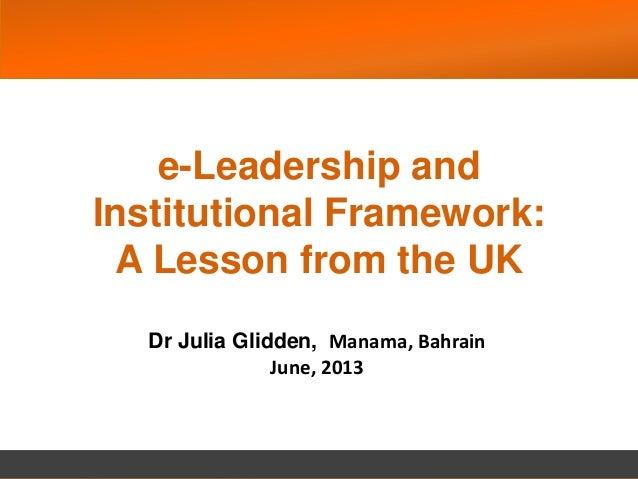 e-Leadership and Institutional Framework: A Lesson from the UK Dr Julia Glidden, Manama, Bahrain June, 2013