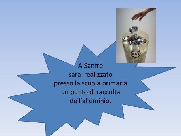 A Sanfrèsarà realizzatopresso la scuola primariaun punto di raccoltadell'alluminio.