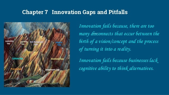 Chapter 7 Innovation Gaps and Pitfalls Innovation fails because, there are too many disconnects that occur between the bir...