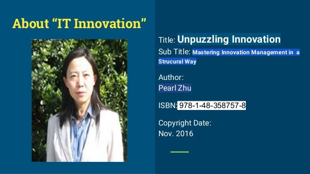 Title: Unpuzzling Innovation Sub Title: Mastering Innovation Management in a Strucural Way Author: Pearl Zhu ISBN: 978-1-4...