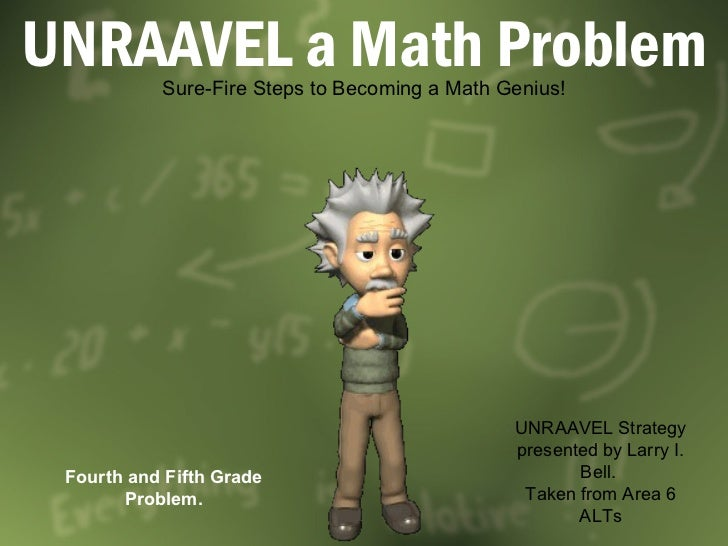 UNRAAVEL a Math Problem Sure-Fire Steps to Becoming a Math Genius! UNRAAVEL Strategy presented by Larry I. Bell.  Taken fr...