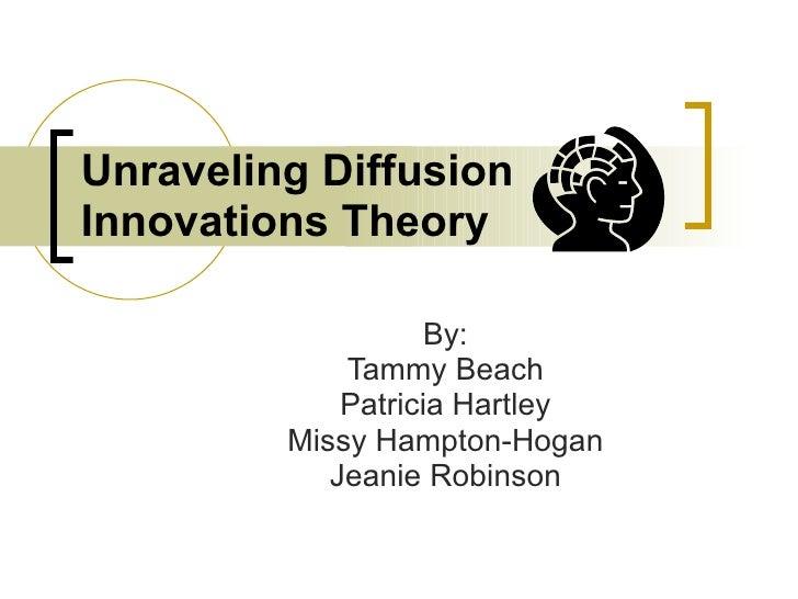 Unraveling Diffusion Innovations Theory By: Tammy Beach Patricia Hartley Missy Hampton-Hogan Jeanie Robinson