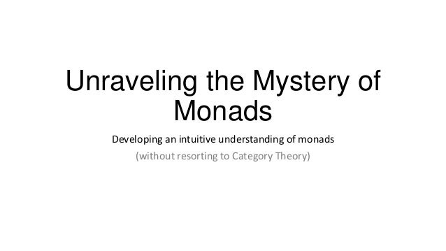 Unraveling the Mystery of        Monads   Developing an intuitive understanding of monads       (without resorting to Cate...