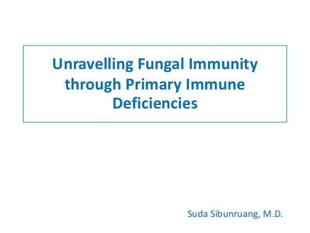 Unravelling Fungal Immunity through Primary Immune Deficiencies Suda Sibunruang, M.D.