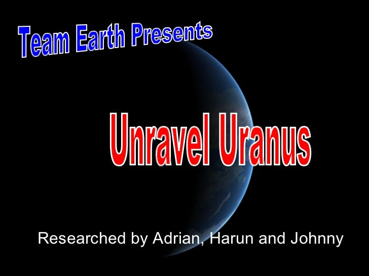 Researched by Adrian, Harun and Johnny Team Earth Presents Unravel Uranus