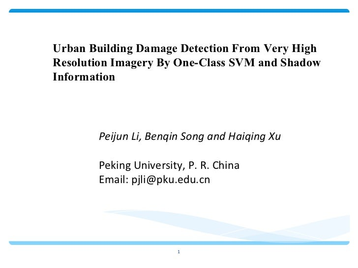 Urban Building Damage Detection From Very High Resolution Imagery By One-Class SVM and Shadow Information Peijun Li, Benqi...