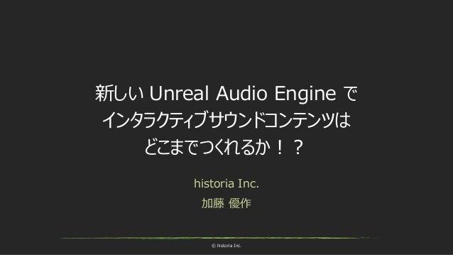 © historia Inc. 新しい Unreal Audio Engine で インタラクティブサウンドコンテンツは どこまでつくれるか!? historia Inc. 加藤 優作