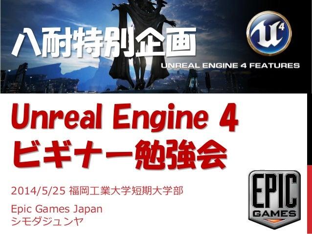 八耐特別企画 Unreal Engine 4 ビギナー勉強会 2014/5/25 福岡工業大学短期大学部 Epic Games Japan シモダジュンヤ