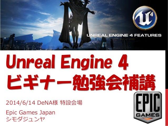 Unreal Engine 4 ビギナー勉強会補講 2014/6/14 DeNA様 特設会場 Epic Games Japan シモダジュンヤ