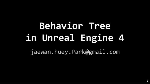 Behavior Tree in Unreal Engine 4 jaewan.huey.Park@gmail.com 1