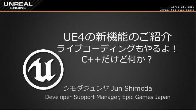 April 18, 2015 Unreal Fes 2015 Osaka UE4の新機能のご紹介 ライブコーディングもやるよ! C++だけど何か? シモダジュンヤ Jun Shimoda Developer Support Manager, E...