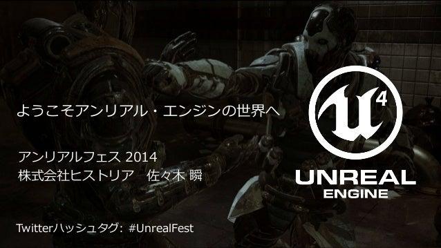 Unreal Fest 2014 / historia Inc.  ようこそアンリアル・エンジンの世界へ  アンリアルフェス2014  株式会社ヒストリア佐々木瞬  Twitterハッシュタグ: #UnrealFest