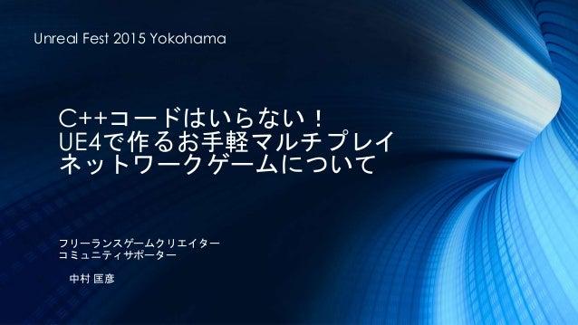 C++コードはいらない! UE4で作るお手軽マルチプレイ ネットワークゲームについて Unreal Fest 2015 Yokohama フリーランスゲームクリエイター コミュニティサポーター 中村 匡彦