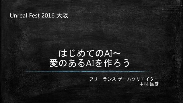 フリーランス ゲームクリエイター 中村 匡彦 はじめてのAI~ 愛のあるAIを作ろう Unreal Fest 2016 大阪