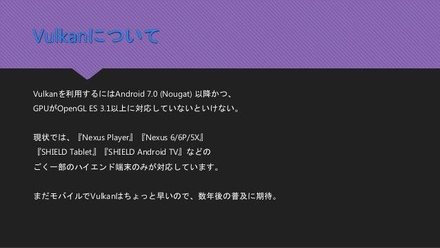 Vulkanについて Vulkanを利用するにはAndroid 7.0 (Nougat) 以降かつ、 GPUがOpenGL ES 3.1以上に対応していないといけない。 現状では、『Nexus Player』『Nexus 6/6P/5X』 『S...