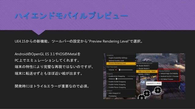 """ハイエンドモバイルプレビュー UE4.15からの新機能。ツールバーの設定から""""Preview Rendering Level""""で選択。 AndroidのOpenGL ES 3.1やiOSのMetalを PC上でエミュレーションしてくれます。 端..."""