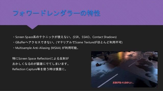 フォワードレンダラーの特性 ・Screen Space系のテクニックが使えない。(SSR、SSAO、Contact Shadows) ・GBufferへアクセスできない。(マテリアルでScene Textureがほとんど利用不可) ・Multi...