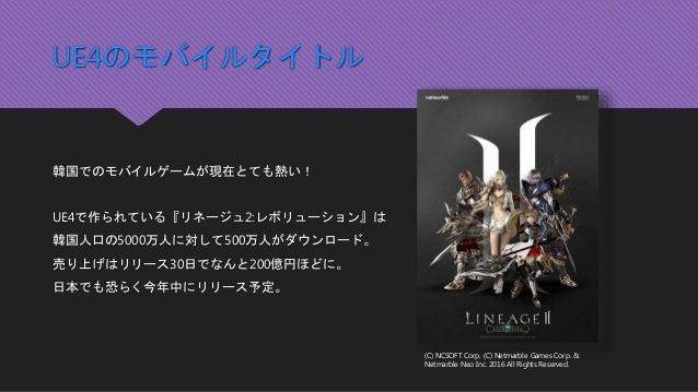 UE4のモバイルタイトル 韓国でのモバイルゲームが現在とても熱い! UE4で作られている『リネージュ2:レボリューション』は 韓国人口の5000万人に対して500万人がダウンロード。 売り上げはリリース30日でなんと200億円ほどに。 日本でも...