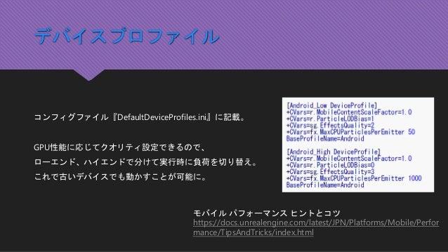 デバイスプロファイル コンフィグファイル『DefaultDeviceProfiles.ini』に記載。 GPU性能に応じてクオリティ設定できるので、 ローエンド、ハイエンドで分けて実行時に負荷を切り替え。 これで古いデバイスでも動かすことが可能...