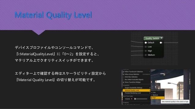 Material Quality Level デバイスプロファイルやコンソールコマンドで、 『r.MaterialQualityLevel』に「0~2」を設定すると、 マテリアル上でクオリティスイッチができます。 エディター上で確認する時はスケ...