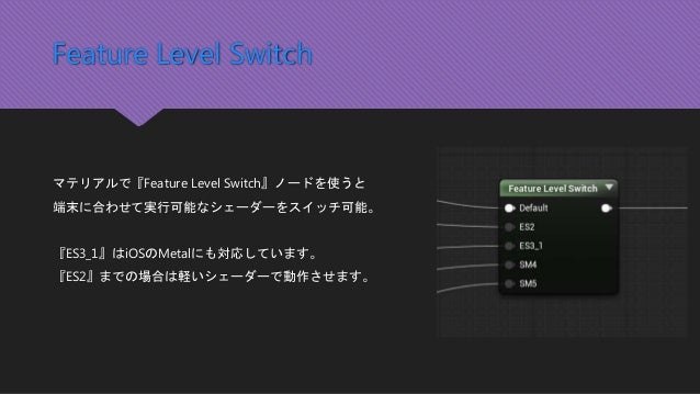 Feature Level Switch マテリアルで『Feature Level Switch』ノードを使うと 端末に合わせて実行可能なシェーダーをスイッチ可能。 『ES3_1』はiOSのMetalにも対応しています。 『ES2』までの場合は...