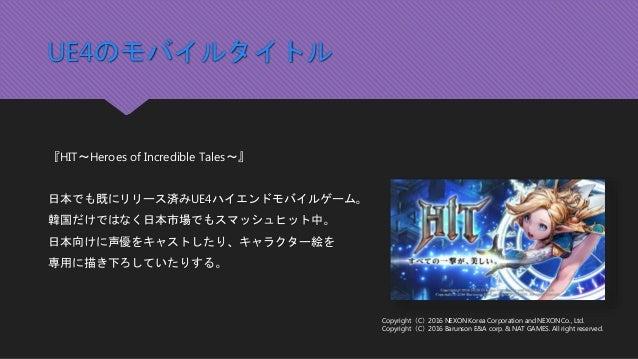 UE4のモバイルタイトル 『HIT~Heroes of Incredible Tales~』 日本でも既にリリース済みUE4ハイエンドモバイルゲーム。 韓国だけではなく日本市場でもスマッシュヒット中。 日本向けに声優をキャストしたり、キャラクタ...