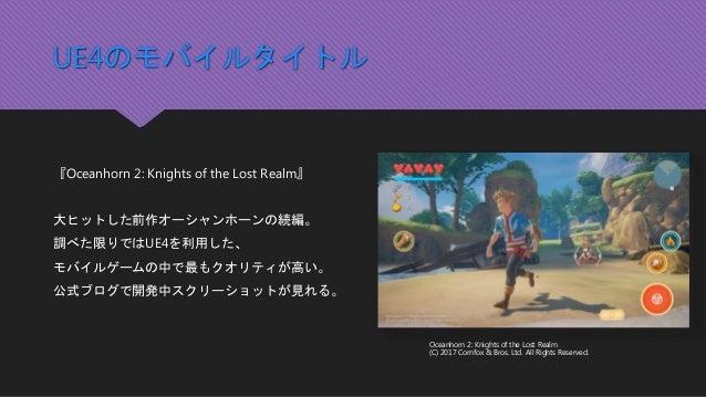 UE4のモバイルタイトル 『Oceanhorn 2: Knights of the Lost Realm』 大ヒットした前作オーシャンホーンの続編。 調べた限りではUE4を利用した、 モバイルゲームの中で最もクオリティが高い。 公式ブログで開発...