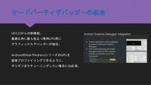 サードパーティデバッガーの統合 UE4.15からの新機能。 最適化時に最も役立つ専用GPU用に グラフィックスデバッガーが統合。 AndroidのMaliやAdrenoシリーズのGPUを 直接プロファイリングできるように。 ギリギリまでチューニ...