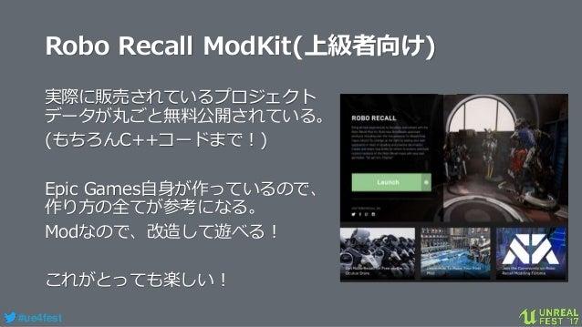 #ue4fest Robo Recall ModKit(上級者向け) 実際に販売されているプロジェクト データが丸ごと無料公開されている。 (もちろんC++コードまで!) Epic Games自身が作っているので、 作り方の全てが参考になる。 ...