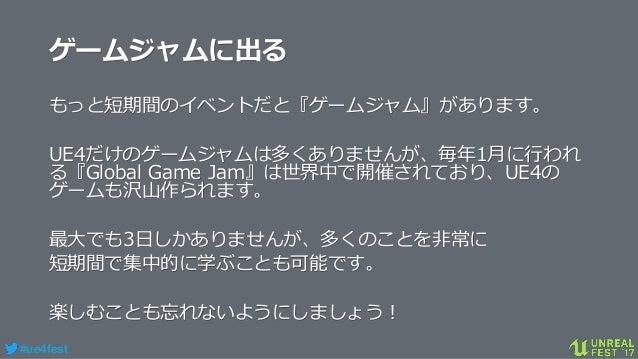 #ue4fest ゲームジャムに出る もっと短期間のイベントだと『ゲームジャム』があります。 UE4だけのゲームジャムは多くありませんが、毎年1月に行われ る『Global Game Jam』は世界中で開催されており、UE4の ゲームも沢山作ら...
