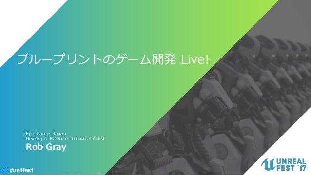 #ue4fest ブループリントのゲーム開発 Live! Rob Gray Epic Games Japan Developer Relations Technical Artist