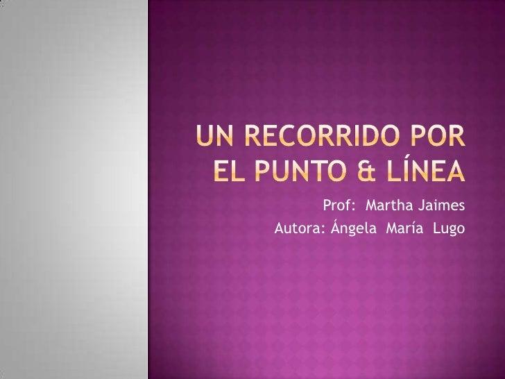 Un recorrido por el Punto & línea<br />Prof:  Martha Jaimes<br />Autora: Ángela  María  Lugo<br />